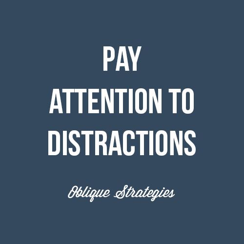 Pay attention to distractions. Inspiring strategy from Oblique Strategies, Brian Eno.  #inspiration #quotes #sayings