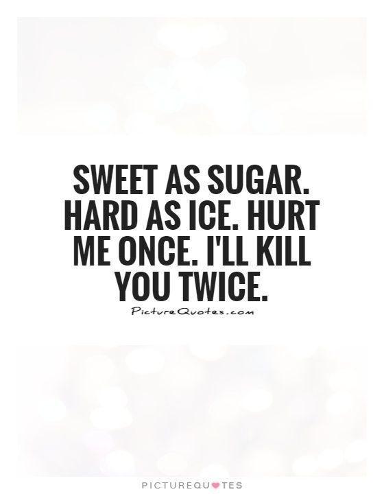 Sweet as sugar. Hard as ice. Hurt me once. I'll kill you twice. Picture Quotes.