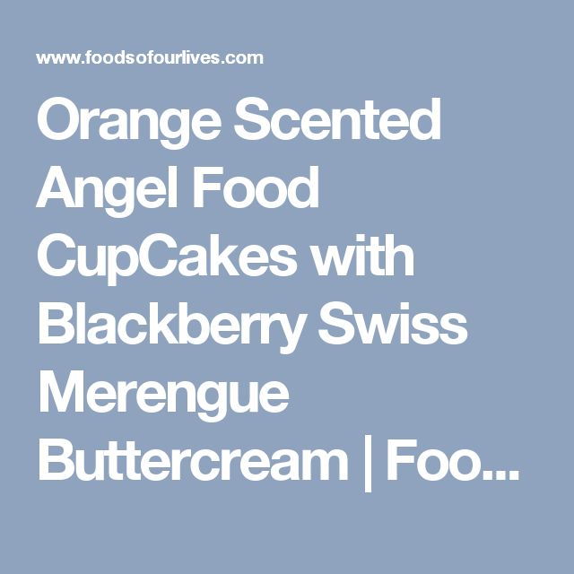 Orange Scented Angel Food CupCakes with Blackberry Swiss Merengue Buttercream | Foods of Our Lives