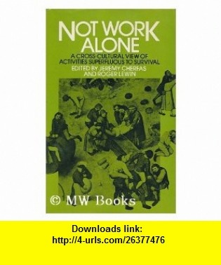 Not Work Alone A Cross-cultural Survey of Activities Apparently Superfluous to Survival (9780851171852) Jeremy Cherfas, Roger Lewin , ISBN-10: 0851171850  , ISBN-13: 978-0851171852 ,  , tutorials , pdf , ebook , torrent , downloads , rapidshare , filesonic , hotfile , megaupload , fileserve