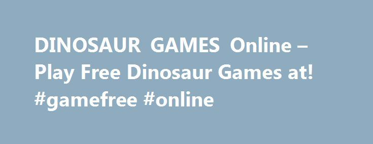 DINOSAUR GAMES Online – Play Free Dinosaur Games at! #gamefree #online http://game.remmont.com/dinosaur-games-online-play-free-dinosaur-games-at-gamefree-online/  Dinosaur Games Dinosaur Games Our dinosaur games provide entertainment with creatures from millions of years ago! You can control cavemen and all sorts of dinos; Tyrannosaurus Rex, Velociraptors, and Brachiosaurus are all included! Our dinosaurs levels are full of different types of gameplay, from fighting to adventure to poker…