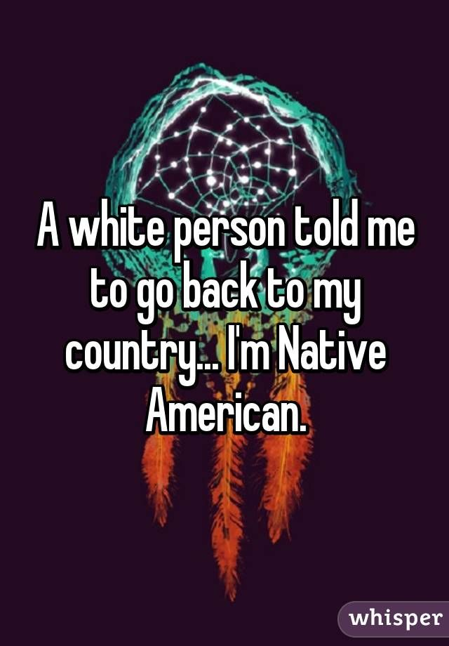 """""""A white person told me to go back to my country... I'm Native American."""""""