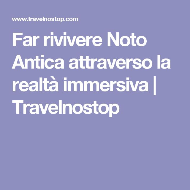 Far rivivere Noto Antica attraverso la realtà immersiva | Travelnostop