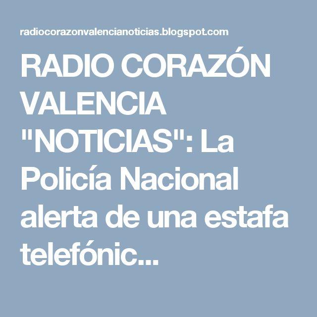 """RADIO CORAZÓN VALENCIA  """"NOTICIAS"""": La Policía Nacional alerta de una estafa telefónic..."""