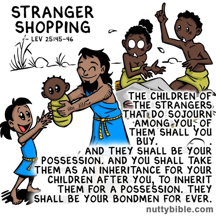 """The children of the strangers that do sojourn among you, of them shall you buy. And they shall be your possession. And you shall take them as an inheritance for your children after you to inherit them for a possession. they shall be your bondmen forever."" Leviticus 25:45-46"