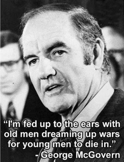 I'm fed up to the ears with old men dreaming up wars for young men to die in.  ~ George McGovern; 1972 - Democratic Presidential Hopeful.