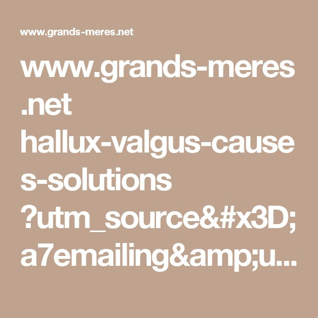 www.grands-meres.net hallux-valgus-causes-solutions ?utm_source=a7emailing&utm_medium=email&utm_campaign=video