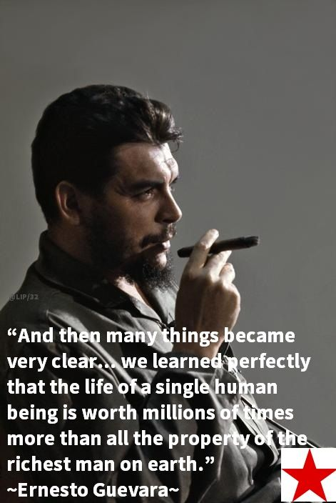 """And then many things became very clear... we learned perfectly that the life of a single human being is worth millions of times more than all the property of the richest man on earth.""  ― Ernesto Guevara"