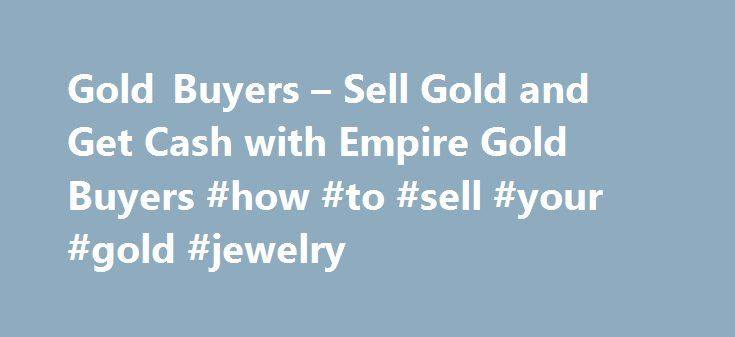Gold Buyers – Sell Gold and Get Cash with Empire Gold Buyers #how #to #sell #your #gold #jewelry http://eritrea.remmont.com/gold-buyers-sell-gold-and-get-cash-with-empire-gold-buyers-how-to-sell-your-gold-jewelry/  # How You Can Sell Your Gold Why Sell Gold to Empire Gold Buyers? You need a company who offers friendly service, high prices, convenience and no obligation appraisals. Sell Gold Now! How Selling Gold Works Most people have old gold that could be earning them quick cash if only…