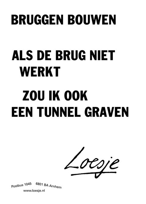bruggen bouwen; als de brug niet werkt, zou ik ook een tunnel graven #Loesje