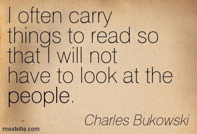 I often carry things to read so that I will not have to look at the people. Charles Bukowski.