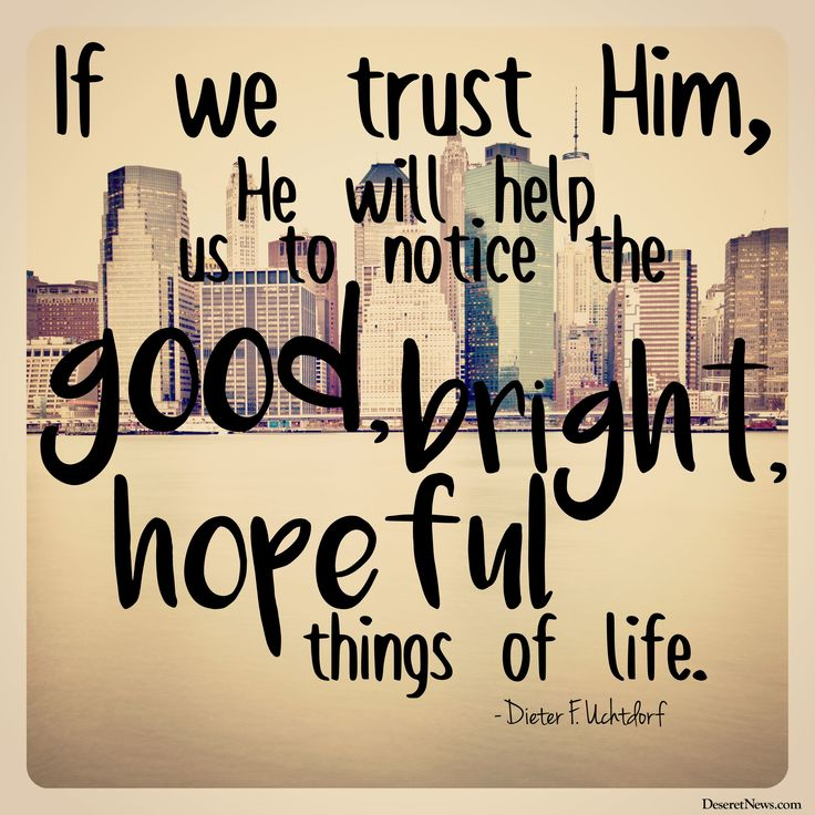"""President Dieter F. Uchtdorf: """"If we trust Him, He will help us to notice the good, bright, hopeful things of life."""" LDS General Conference #ldsconf #lds #conf"""