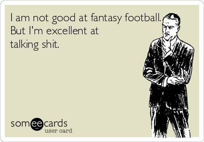 I am not good at fantasy football. But I'm excellent at talking shit.
