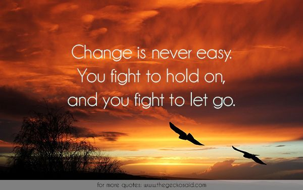 Change is never easy. You fight to hold on, and you fight to let go.  #change #easy #fight #hold #life #quotes