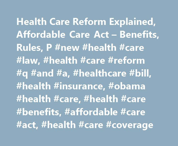 Health Care Reform Explained, Affordable Care Act – Benefits, Rules, P #new #health #care #law, #health #care #reform #q #and #a, #healthcare #bill, #health #insurance, #obama #health #care, #health #care #benefits, #affordable #care #act, #health #care #coverage http://tablet.remmont.com/health-care-reform-explained-affordable-care-act-benefits-rules-p-new-health-care-law-health-care-reform-q-and-a-healthcare-bill-health-insurance-obama-health-care-health/  # Javascript is not enabled…