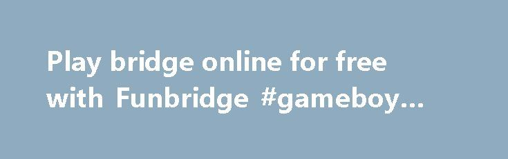 Play bridge online for free with Funbridge #gameboy #games http://game.remmont.com/play-bridge-online-for-free-with-funbridge-gameboy-games/  Play bridge wherever and whenever you like! Funbridge in a few words Funbridge allows you to play bridge deals with robots on smartphones, tablets (iPhone, iPad, Android) and computers (Mac and Windows PC), and compare yourself with hundreds of other players on the same deals. Compare your bids and card play with many other players,…