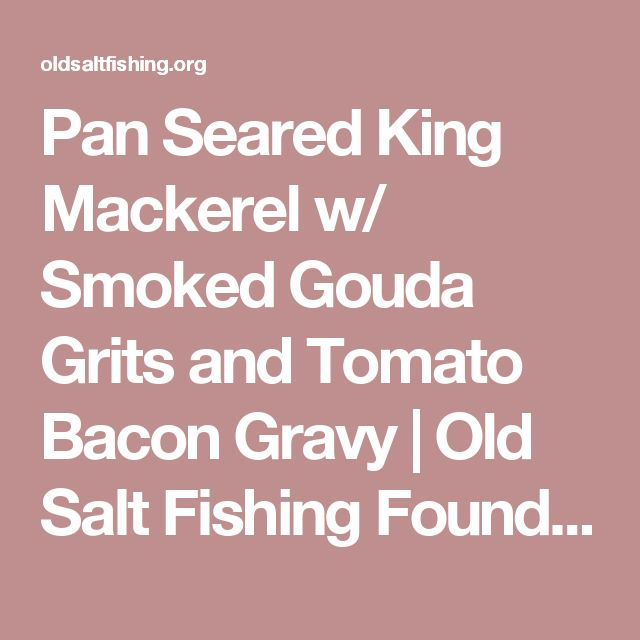 Pan Seared King Mackerel w/ Smoked Gouda Grits and Tomato Bacon Gravy | Old Salt Fishing Foundation