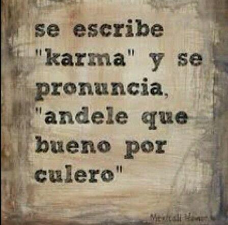"""Se escribe """"karma"""" y se pronuncia """"andele que bueno por culero"""". #frases"""