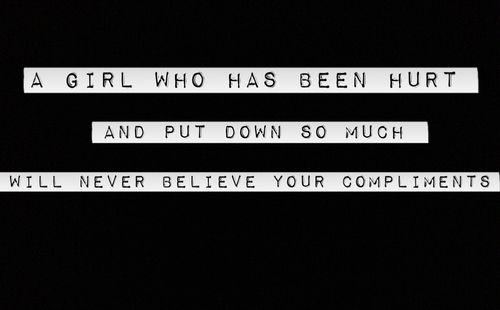 """A girl who has been hurt and put down so much will never believe your compliments."""