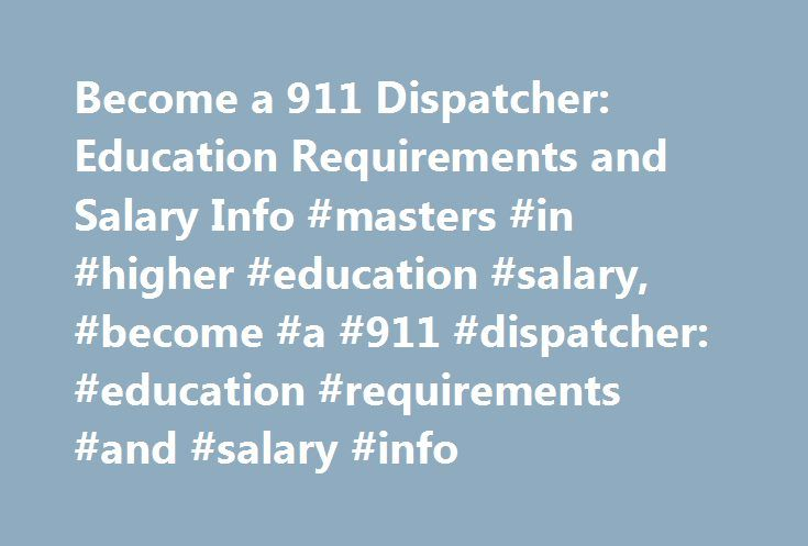 Become a 911 Dispatcher: Education Requirements and Salary Info #masters #in #higher #education #salary, #become #a #911 #dispatcher: #education #requirements #and #salary #info http://oklahoma.remmont.com/become-a-911-dispatcher-education-requirements-and-salary-info-masters-in-higher-education-salary-become-a-911-dispatcher-education-requirements-and-salary-info/  # Become a 911 Dispatcher: Education Requirements and Salary Info Should I Become a 911 Dispatcher? Citizens experiencing an…