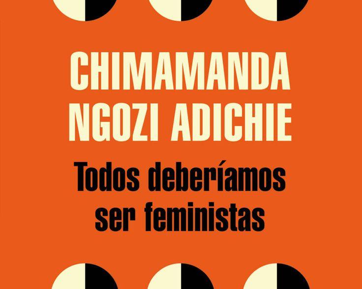 """TODOS DEBERIAMOS SER FEMINISTAS: """"La cultura no hace a la gente. La gente hace la cultura. Si es verdad que no forma parte de nuestra cultura el hecho de que las mujeres sean seres humanos de pleno derecho, entonces podemos y debemos cambiar nuestra cultura""""."""