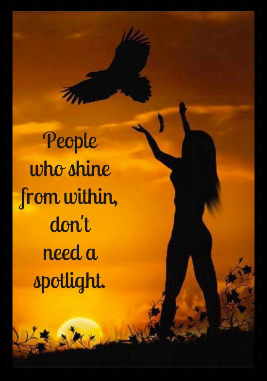 People who shine from within don't need a spotlight