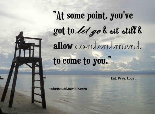 Eat Pray Love: at some point, you've got to let go and sit still and allow contentment to come to you.