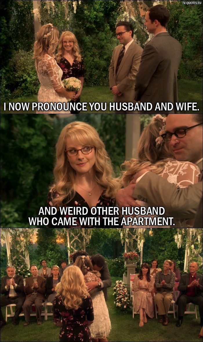 Quote from The Big Bang Theory 10x01: Bernadette Rostenkowski-Wolowitz: I now pronounce you husband and wife. And weird other husband who came with the apartment.