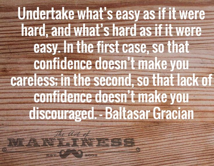 Undertake what's easy as if it were hard, and what's hard as if it were easy. In the first case, so that confidence doesn't make you careless; in the second, so that lack of confidence doesn't make you discouraged. - Baltasar Gracian