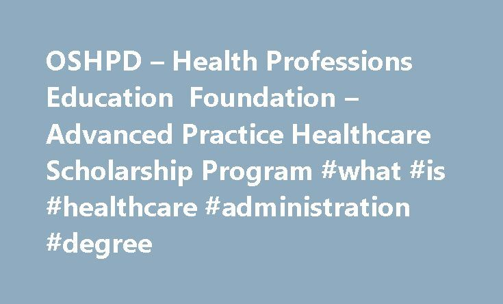 OSHPD – Health Professions Education Foundation – Advanced Practice Healthcare Scholarship Program #what #is #healthcare #administration #degree http://insurances.nef2.com/oshpd-health-professions-education-foundation-advanced-practice-healthcare-scholarship-program-what-is-healthcare-administration-degree/  # Advanced Practice Healthcare Scholarship Program Application cycle not open 2017-2018. Who may apply? To be eligible for the Advanced Practice Healthcare Scholarship Program (Formerly…