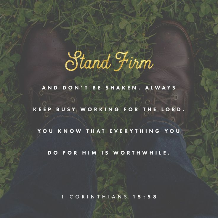 Stand firm and don't be shaken. Always keep busy working for the Lord ... everything you do for him is worthwhile.