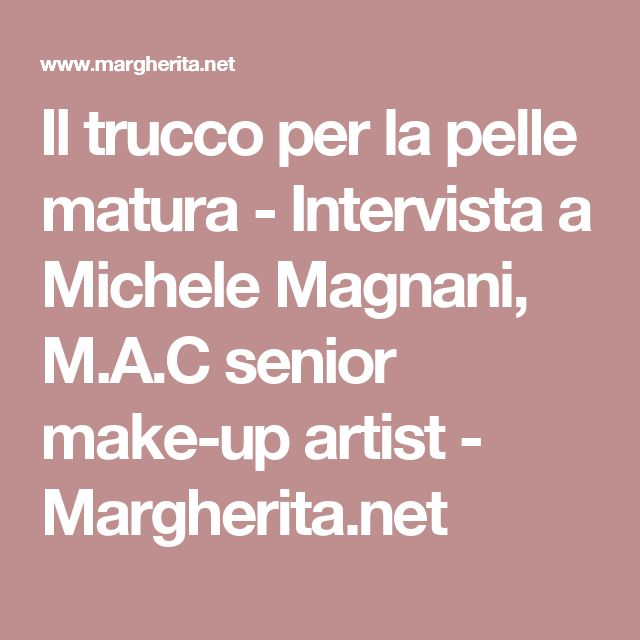 Il trucco per la pelle matura - Intervista a Michele Magnani, M.A.C senior make-up artist - Margherita.net