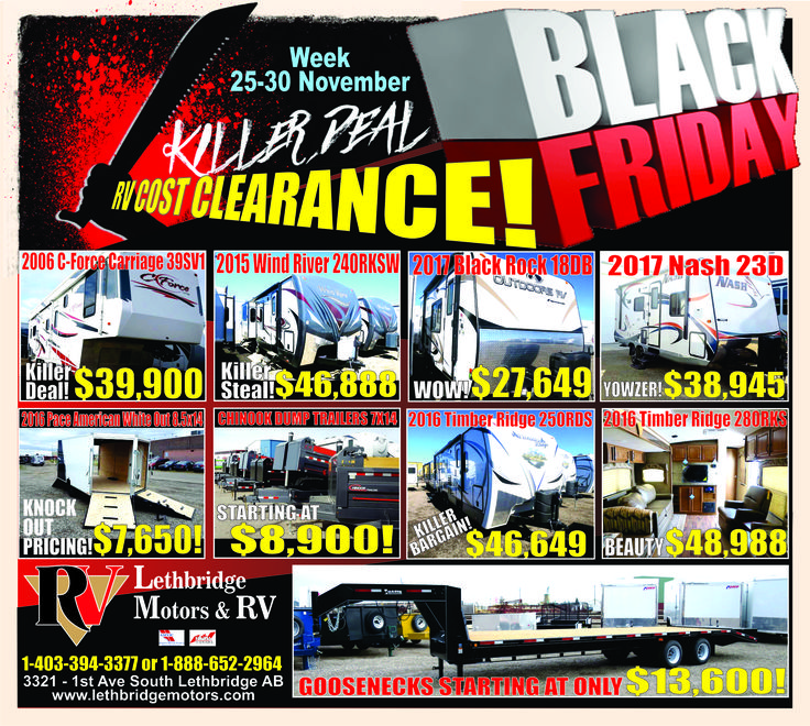 DEALER REBATES ON ALL UNITS! THE BLACK FRIDAY RV SALE TO END ALL SALES! RV'S, UTILITIES, NEW AND USED! NOVEMBER 25-30! DON'T MISS OUT! FINANCE 5.09% OAC - DON'T PAY UNTIL APRIL 2017! 3321 - 1st Ave South, Lethbridge AB 1-403-394-3377 or 1-888-652-2964 www.lethbridgemotors.com