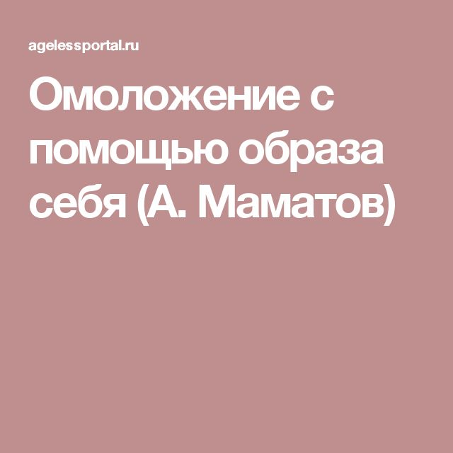 Омоложение с помощью образа себя (А. Маматов)