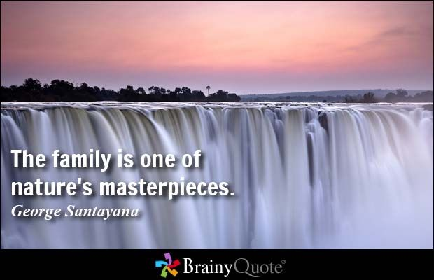 The family is one of nature's masterpieces. - George Santayana at BrainyQuote Mobile