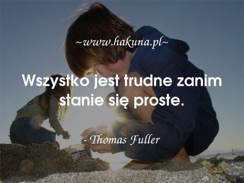 Wszystko jest trudne zanim stanie się proste. - Thomas Fuller