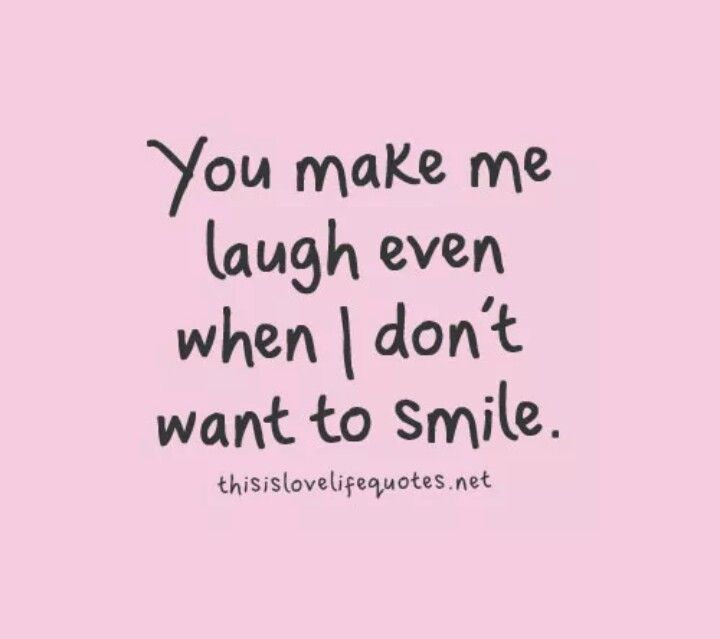 You Make Me Laugh Even When I Don't Want To Smile Love