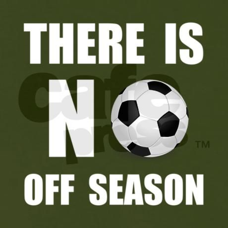 There is no off season for me with soccer i have a passion for it and i never stop playing also because i am on a travel soccer team.