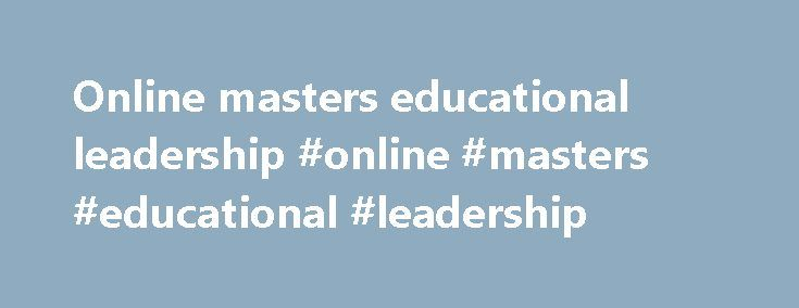 Online masters educational leadership #online #masters #educational #leadership http://oklahoma.remmont.com/online-masters-educational-leadership-online-masters-educational-leadership/  # Master of Education in Educational Leadership Online Complete Coursework: as little as 15 months Credit Hours: 39 Tuition: $451 per credit hour* This program expands on your classroom teaching experience to develop the skills needed to build and nurture continuous school improvement through high-achieving…