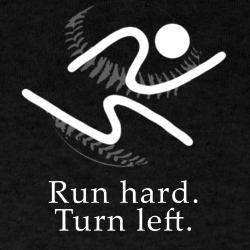 Run hard.  Turn Left.  Baseball quote.