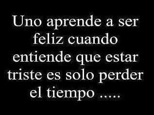 Uno aprende a ser feliz cuando entiende que estar triste es solo perder el tiempo... #frases