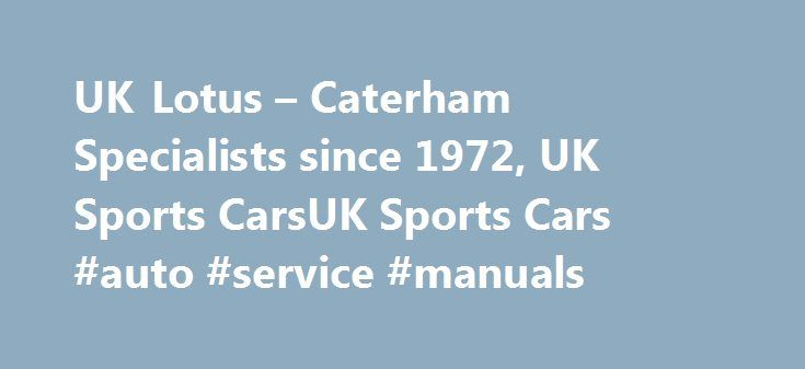 UK Lotus – Caterham Specialists since 1972, UK Sports CarsUK Sports Cars #auto #service #manuals http://autos.nef2.com/uk-lotus-caterham-specialists-since-1972-uk-sports-carsuk-sports-cars-auto-service-manuals/  #sports cars for sale # Welcome What started as a passion for Lotus in 1972 when my brother bought his first Elan+2, soon developed into a business, when I acquired one of my own a couple of years later. The passion has not diminished nearly 40 years later and our thriving business…