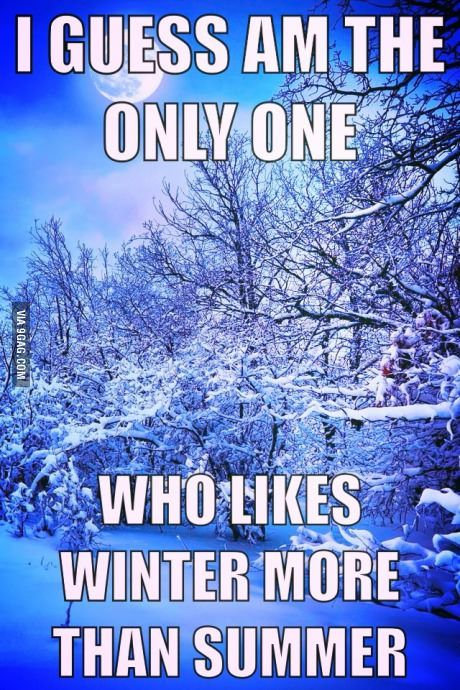 I like summer but… I damn love winter