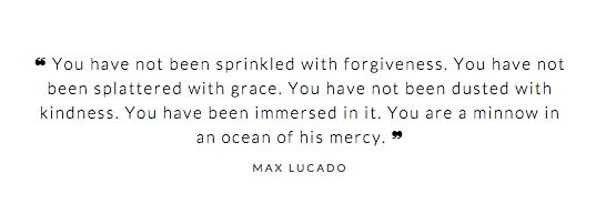 """you have not been sprinkled with forgiveness. you have not been splattered with grace. you have not been dusted with kindness. you have been immersed in it. you are a minnow in an ocean of His mercy."" -max lucado"
