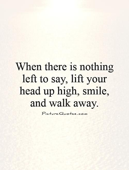 When there is nothing left to say, lift your head up high, smile, and walk away. Picture Quotes.