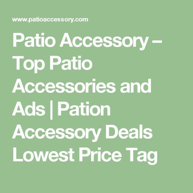 Patio Accessory – Top Patio Accessories and Ads | Pation Accessory Deals Lowest Price Tag