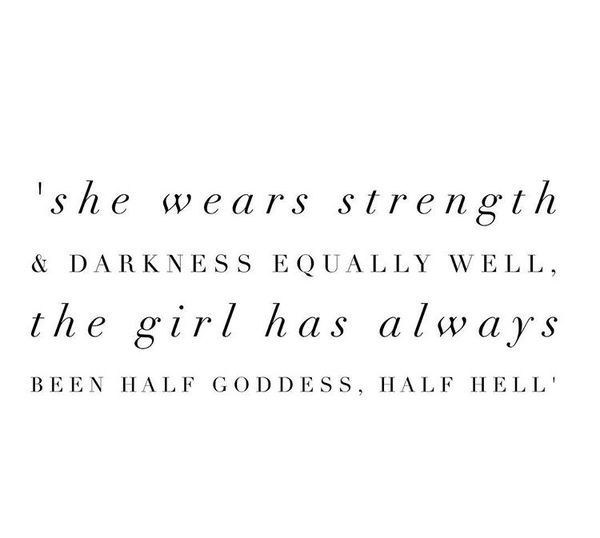 she wears her strength and darkness equally well, the girl has always been half goddess, half hell.