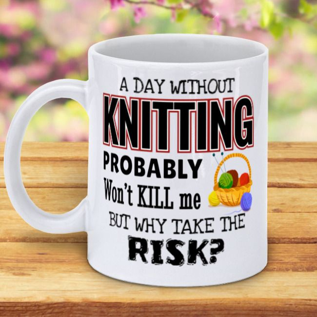 Coffee Mug - A Day Without Knitting Probably Won't Kill Me But Why Take The Risk?