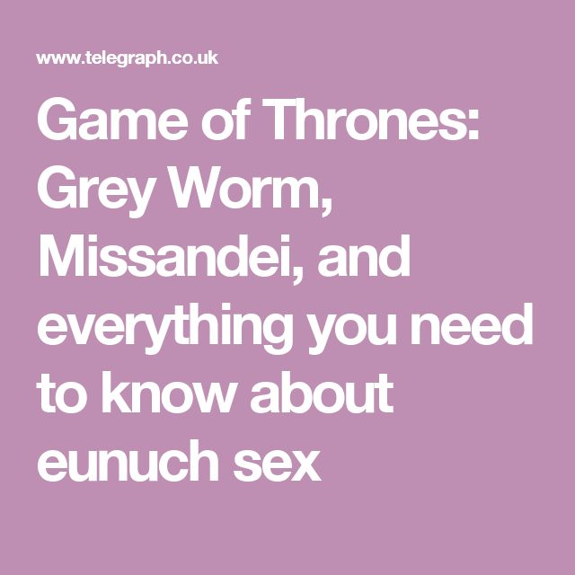 Game of Thrones: Grey Worm, Missandei, and everything you need to know about eunuch sex