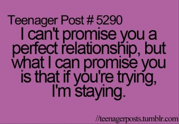 I cant promise you a perfect relationship, but what I can promise you is that if youre trying, Im staying! esmitty009 sayings-mottoes-and-quotes personal-development